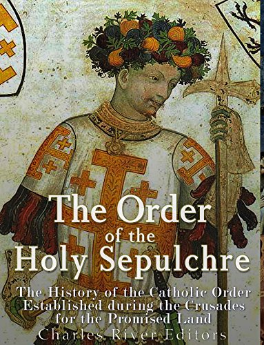 The Order of the Holy Sepulchre: The History of the Catholic Order Established during the Crusades for the Promised Land